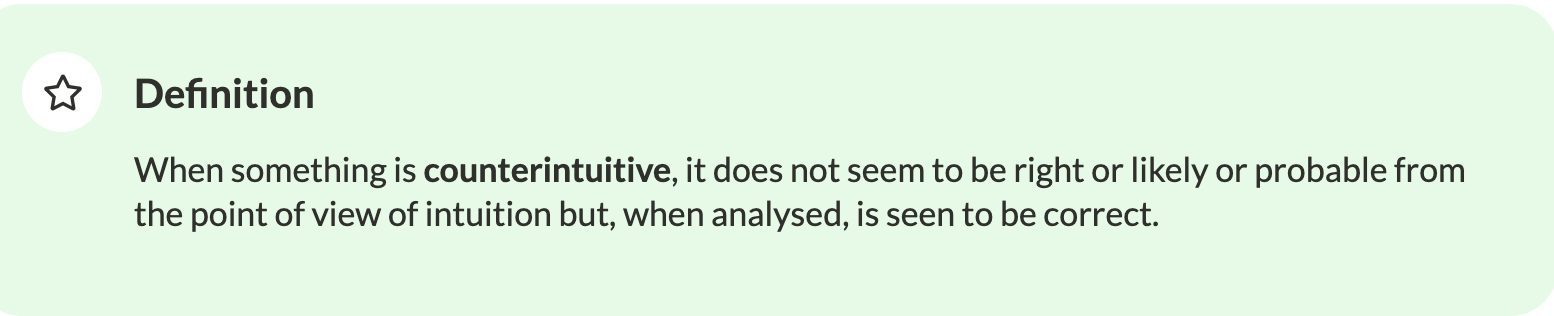 Definition: When something is counterintuitive, it does not seem to be right or likely or probable from the point of view of intuition but, when analysed, is seen to be correct.